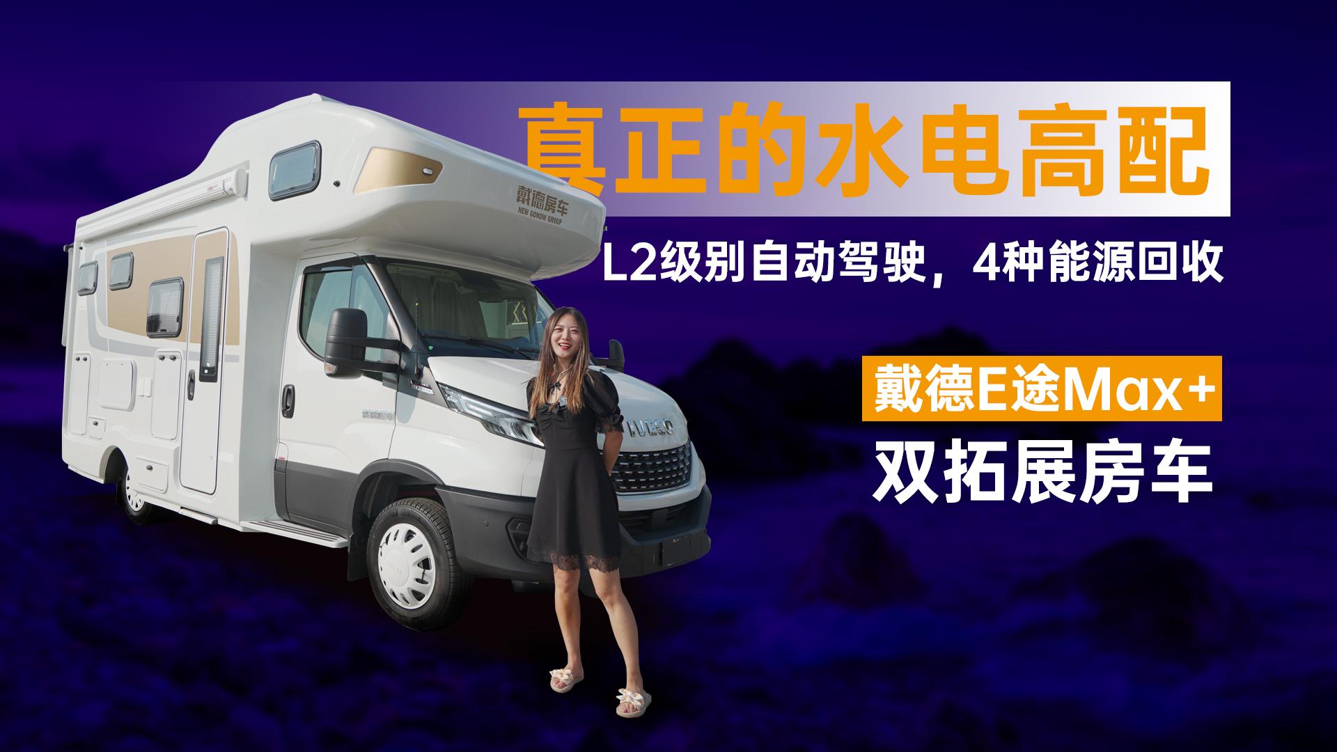 L2级别自动驾驶,4种能源回收,真正的水电高配,戴德E途Max+双拓展房车